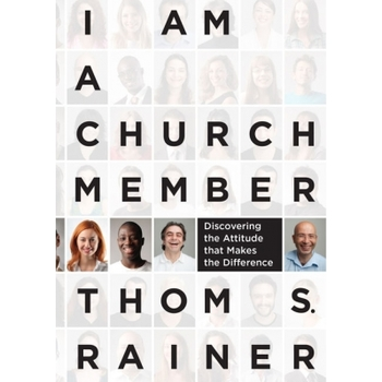 I Am a Church Member: Discovering the Attitude That Makes the Difference, by Thom S. Rainer