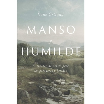 Manso y Humilde: El Corazon de Cristo para los Pecadores y Heridos, by Dane C. Ortlund, Paperback