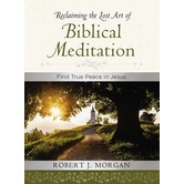 Reclaiming The Lost Art Of Biblical Meditation: Find True Peace In Jesus, by Robert Morgan