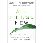 All Things New: Heaven, Earth, and the Restoration of Everything You Love, by John Eldredge