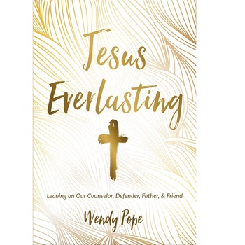 Jesus Everlasting: Leaning on Our Counselor, Defender, Father, & Friend, by Wendy Pope