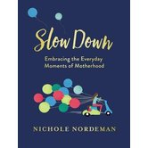Slow Down: Embracing the Everyday Moments of Motherhood, by Nichole Nordeman