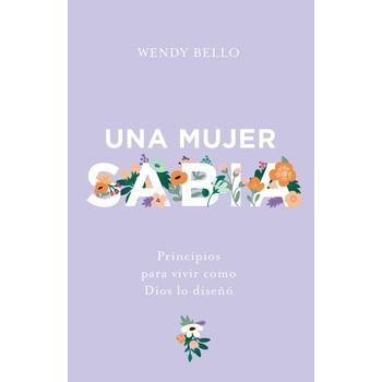 Una Mujer Sabia: Principios Para Vivir Como Dios Lo Diseno, by Wendy Bello, Paperback