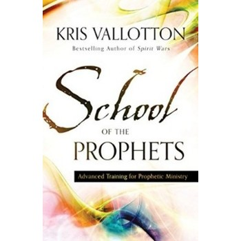School of the Prophets: Advanced Training for Prophetic Ministry, by Kris Vallotton