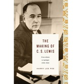 The Making of CS Lewis 1918 to 1945: From Atheist to Apologist, by Harry Lee Poe
