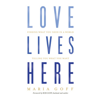 Love Lives Here: Finding What You Need in a World Telling You What You Want, by Maria Goff