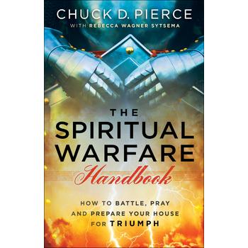 The Spiritual Warfare Handbook, 3 in 1 Edition, by Chuck D. Pierce and Rebecca Wagner Sytsema