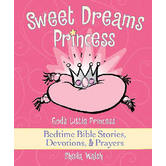Sweet Dreams Princess: God's Little Princess Bedtime Bible Stories, Devotions, & Prayers
