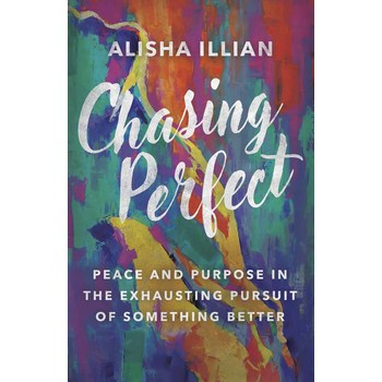 Chasing Perfect: Peace & Purpose in the Exhausting Pursuit of Something Better, by Alisha Illian