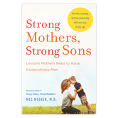 Strong Mothers, Strong Sons: Lessons Mothers Need to Raise Extraordinary Men, by Meg Meeker M.D.