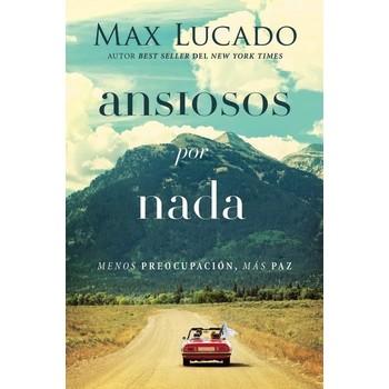 Ansiosos Por Nada: Menos Preocupacion, Mas Paz, by Max Lucado