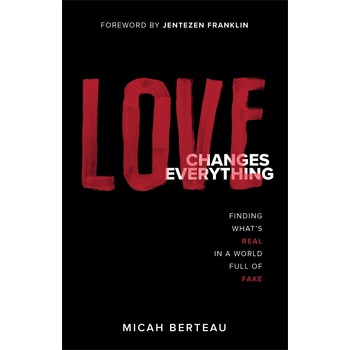 Love Changes Everything: Finding What's Real in a World Full of Fake, by Micah Berteau, Paperback
