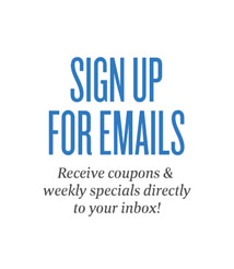Sign Up for Emails - Receive coupons & weekly specials directly to your inbox!