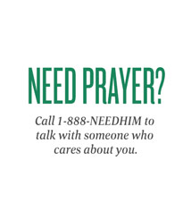 Need Prayer? Call 1-888-NEEDHIM to talk with someone who cares about you.
